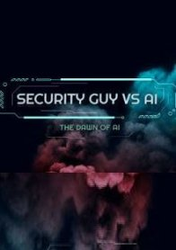 Security Guy vs AI: The Dawn of AI